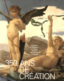 350 ans de création. Les artistes de l'Académie de France à Rome de Louis XIV à nos jours