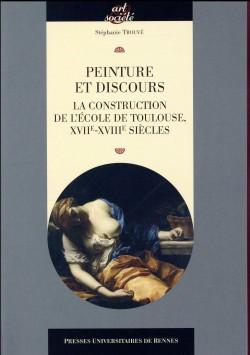 Peinture et discours. La construction de l'école de Toulouse XVIIe-XVIIIe siècle