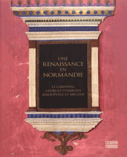 Catalogue Une Renaissance en Normandie. George d'Amboise, bibliophile et mécène