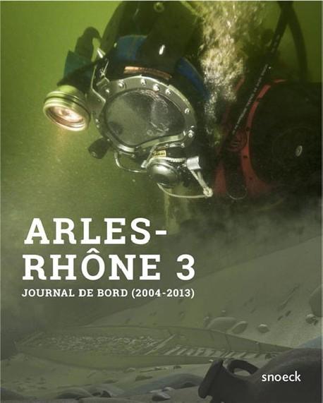 Arles-Rhône 3, du fleuve au musée - Journal de bord d'une opération archéologique hors du commun