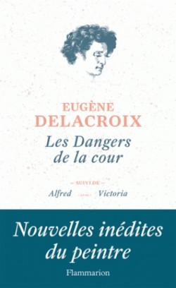 Eugène Delacroix. Les dangers de la cour, Suivi de Alfred et de Victoria