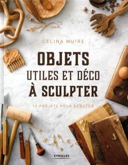 Objets utiles et déco à sculpter : 12 projets pour débuter