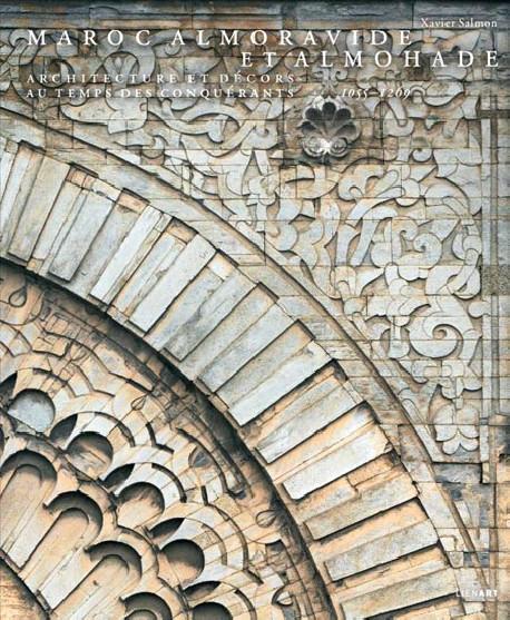 Maroc Almoravide et Almohade. Architecture et décors au temps des conquérants, 1055-1269