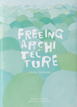 Junya Ishigami. Freeing Architecture
