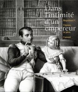 Dans l'intimité d'un empereur... Napoléon Ier, l'époux, le père, l'amant