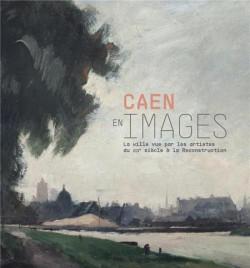 Caen en images. La ville vue par les artistes du XIXe siècle à la reconstruction