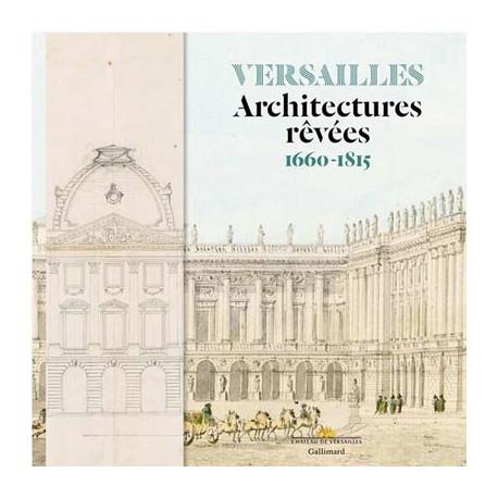 Versailles. Architectures rêvées 1660-1815