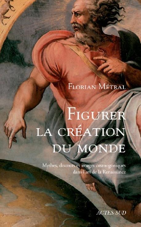 Figurer la création du monde - Mythes, discours et images cosmogoniques dans l'art de la Renaissance