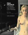 Paul Delvaux. L'homme qui aimait les trains