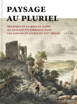 Paysage au pluriel - La Belgique et la mise en scène du paysage pittoresque