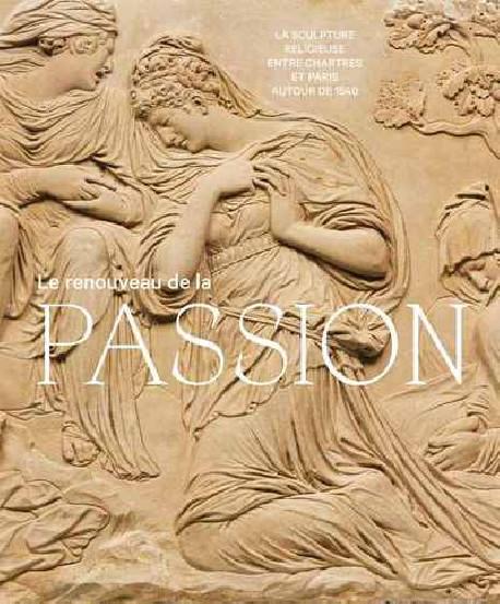 Le renouveau de la passion - La sculpture religieuse entre Chartres et Paris autour de 1540