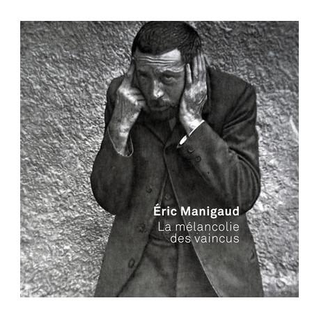 Eric Manigaud - La mélancolie des vaincus