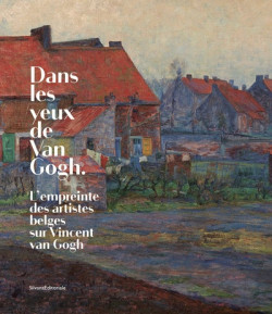 Dans les yeux de Van Gogh. L'empreinte des artistes belges sur Vincent van Gogh