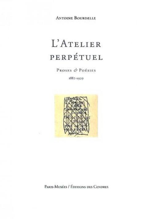 L'Atelier perpétuel. Antoine Bourdelle, proses et poésies (1882-1929)