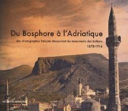Du Bosphore à l'Adriatique - des photographes français découvrent les monuments des Balkans, 1878-1914