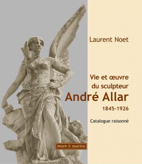 La vie et l'oeuvre du sculpteur André Allar (1845-1926), catalogue raisonné