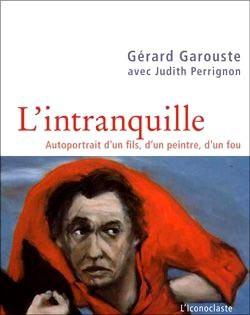 Gérard Garouste, l'intranquille. Autoportrait d'un fils, d'un peintre, d'un fou.