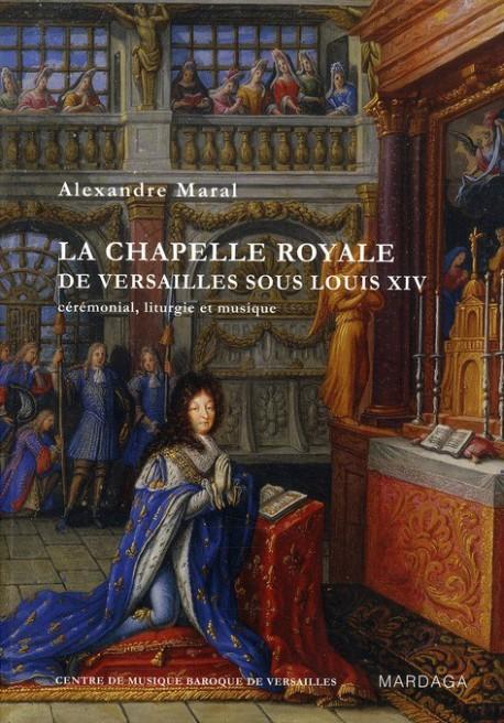 La chapelle royale de Versailles sous Louis XIV, cérémonial, liturgie et musique