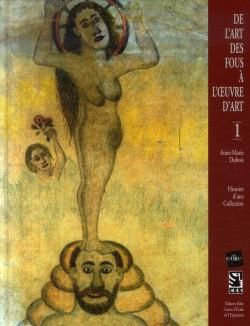 De l'art des fous à l'oeuvre d'art, histoire d'une collection - T. 1