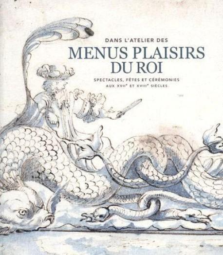 Dans l'atelier des menus plaisirs du roi, spectacles, fêtes et cérémonies aux XVIIe et XVIIIe siècles