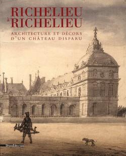 Richelieu à Richelieu, architecture et décors d'un château disparu