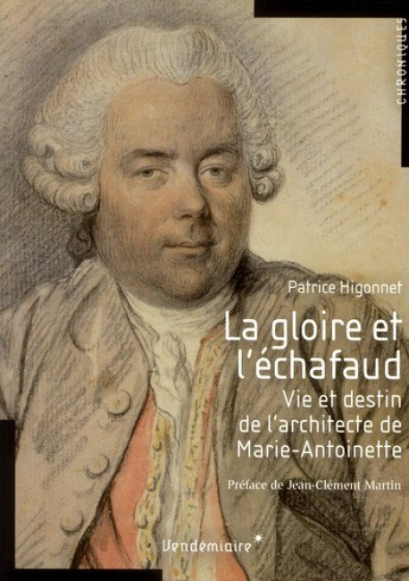 La gloire et l'échafaud, vie et destin de l'architecte de Marie-Antoinette