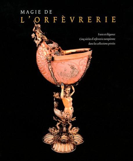 Magie de l'orfèvrerie, faste et élégance, cinq siècles d'orfèvrerie européenne dans les collections privées