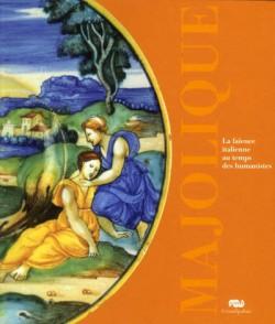 Catalogue d'exposition Majolique, la faïence italienne au temps des Humanistes