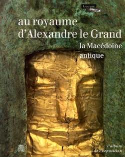 Album d'exposition Au royaume d'Alexandre le grand, la Macédoine antique