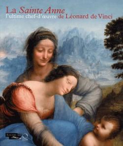 La Sainte Anne, l'ultime chef-d'oeuvre de Léonard de Vinci. Catalogue de l'exposition du Louvre