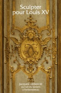 Sculpter pour Louis XV. Jacques Verberckt ou l'art du lambris à Fontainebleau - Catalogue d'exposition