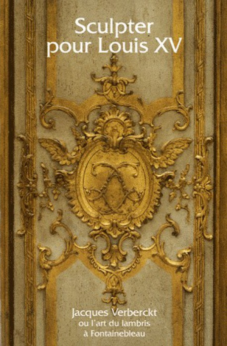 Sculpter pour Louis XV. Jacques Verberckt ou l'art du lambris à Fontainebleau - Catalogue d'exposition
