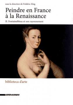 Peindre en France à la Renaissance T.2 -- Fontainebleau et son rayonnement