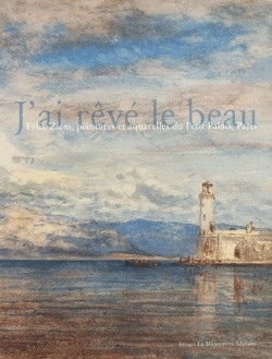 J'ai rêvé le beau - Félix Ziem, peintures et aquarelles du Petit Palais, Paris