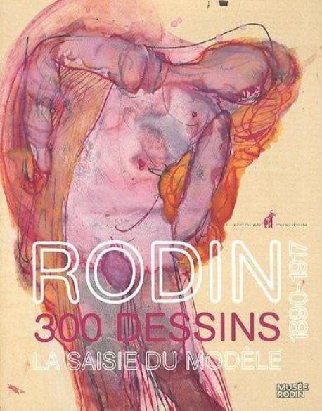Rodin dessinateur, 300 dessins 1890-1917. La saisie du modèle