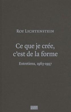 Roy Lichtenstein - Ce que je crée, c'est de la forme. Entretiens, 1963-1997