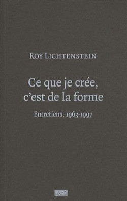Roy Lichtenstein - fCe que je crée, c'est de la forme. Entretiens, 1963-1997