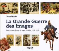 La Grande Guerre des images - La propagande par la carte postale, 1914-1918