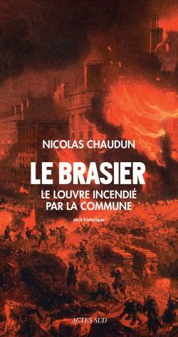Le brasier. L'incendie du Louvre par la Commune