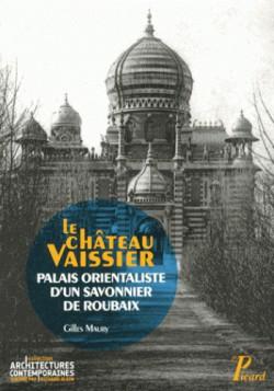 Le château Vaissier - Palais orientaliste d'un savonnier de Roubaix (1892-1929)