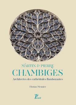 Martin et Pierre Chambiges. Architectes des cathédrales flamboyantes