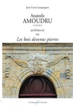 Anatoile Amoudru, 1739-1812, architecte ou Les bois devenus pierres