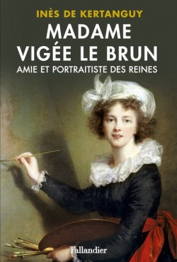 Madame Vigée Le Brun - Amie et portraitiste des reines