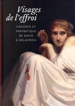 Catalogue d'exposition Visages de l'effroi, violence et fantastique de David à Delacroix