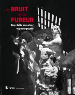 Catalogue De bruit et de fureur, Bourdelle sculpteur et photographe