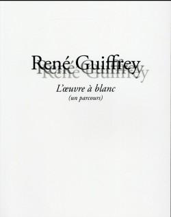 Catalogue René Guiffrey. L'oeuvre à blanc (un parcours)